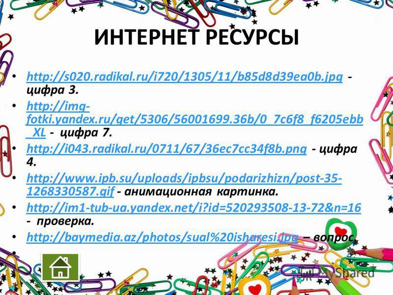 ИНТЕРНЕТ РЕСУРСЫ http://s020.radikal.ru/i720/1305/11/b85d8d39ea0b.jpg - цифра 3. http://s020.radikal.ru/i720/1305/11/b85d8d39ea0b.jpg http://img- fotki.yandex.ru/get/5306/56001699.36b/0_7c6f8_f6205ebb _XL - цифра 7. http://img- fotki.yandex.ru/get/53