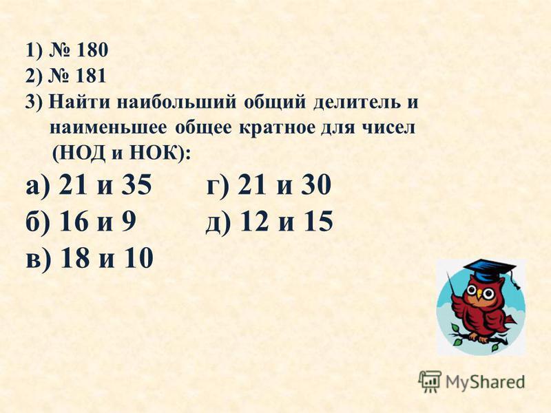 1) 180 2) 181 3) Найти наибольший общий делитель и наименьшее общее кратное для чисел (НОД и НОК): а) 21 и 35 г) 21 и 30 б) 16 и 9 д) 12 и 15 в) 18 и 10