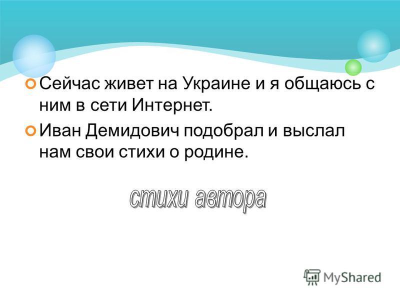Сейчас живет на Украине и я общаюсь с ним в сети Интернет. Иван Демидович подобрал и выслал нам свои стихи о родине.
