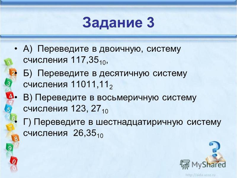 Задание 3 А) Переведите в двоичную, систему счисления 117,35 10, Б) Переведите в десятичную систему счисления 11011,11 2 В) Переведите в восьмеричную систему счисления 123, 27 10 Г) Переведите в шестнадцатеричную систему счисления 26,35 10