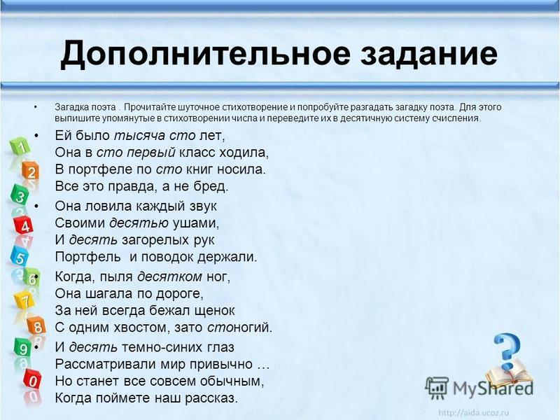 Дополнительное задание Загадка поэта. Прочитайте шуточное стихотворение и попробуйте разгадать загадку поэта. Для этого выпишите упомянутые в стихотворении числа и переведите их в десятичную систему счисления. Ей было тысяча сто лет, Она в сто первый