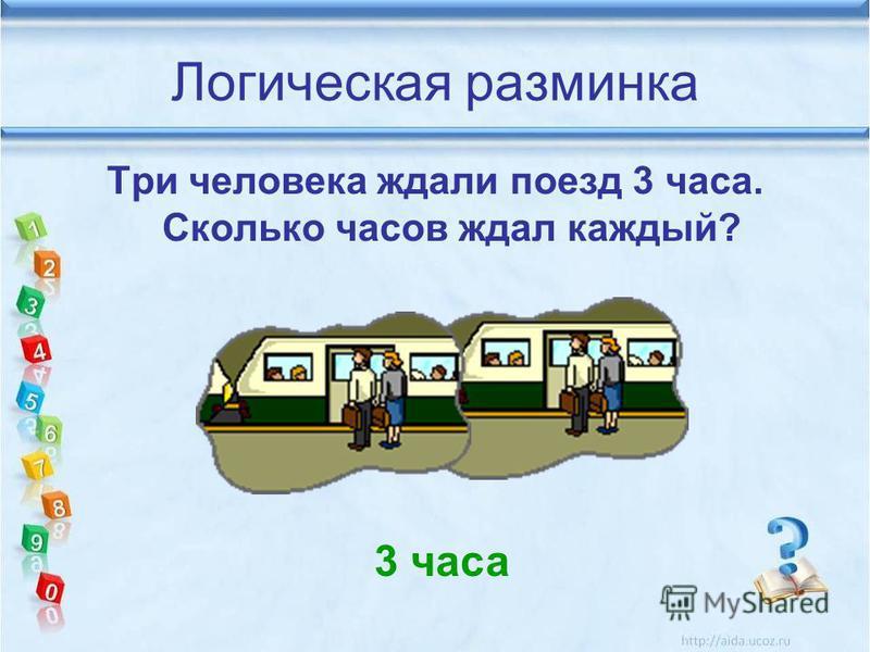 Логическая разминка Три человека ждали поезд 3 часа. Сколько часов ждал каждый? 3 часа