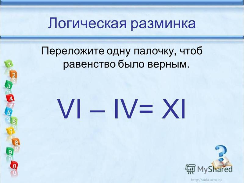 Логическая разминка Переложите одну палочку, чтоб равенство было верным. VI – IV= XI