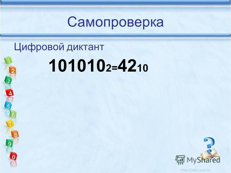 Самопроверка Цифровой диктант 101010 2= 42 10