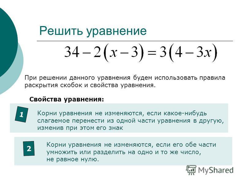 Решить уравнение При решении данного уравнения будем использовать правила раскрытия скобок и свойства уравнения. Свойства уравнения: 1 Корни уравнения не изменяются, если какое-нибудь слагаемое перенести из одной части уравнения в другую, изменив при