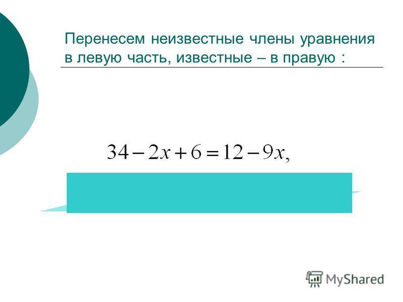 Перенесем неизвестные члены уравнения в левую часть, известные – в правую :