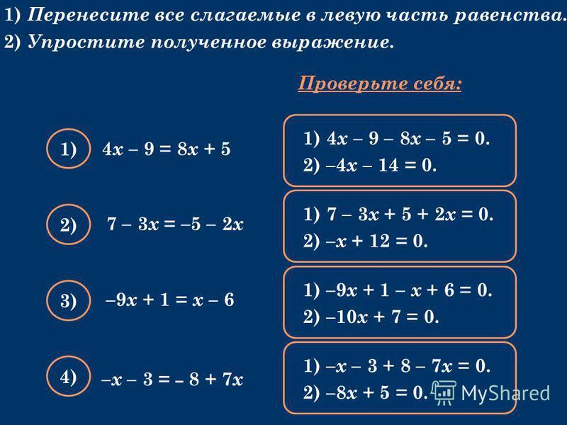 1) Перенесите все слагаемые в левую часть равенства. 2) Упростите полученное выражение. 4 х – 9 = 8 х + 5 Проверьте себя: 1) 2) 3) 4) 1) 4 х – 9 – 8 х – 5 = 0. 2) –4 х – 14 = 0. 1) 7 – 3 х + 5 + 2 х = 0. 2) – х + 12 = 0. 1) –9 х + 1 – х + 6 = 0. 2) –