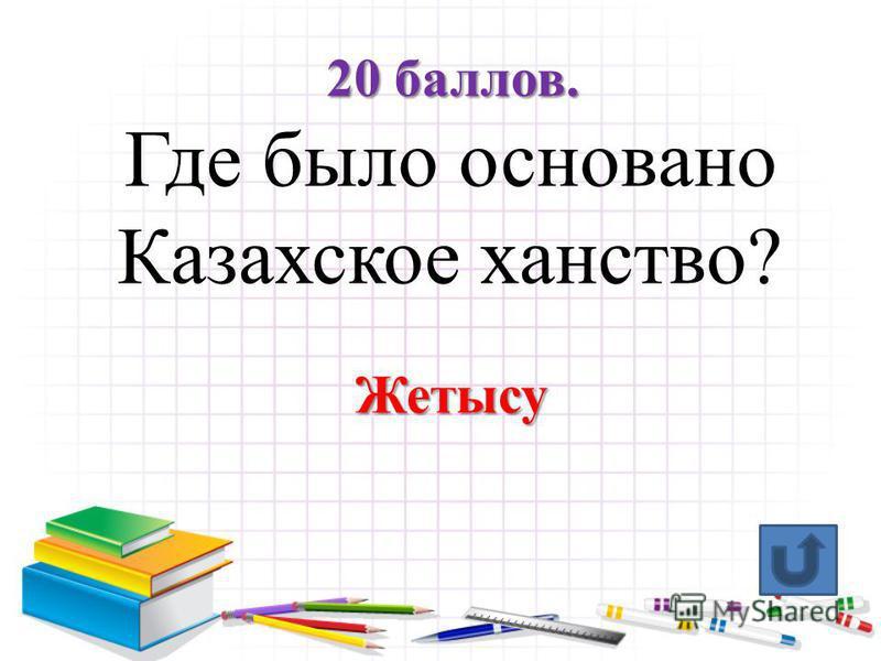 10 баллов. При каком из казахских ханов был составлен свод норм обычного права «Жетi Жаргы» Хан Тауке