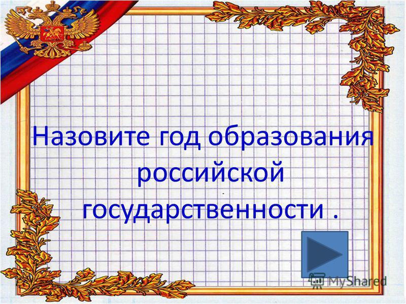 Назовите год образования российской государственности.
