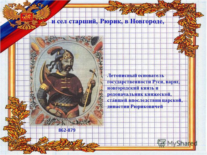 и сел старший, Рюрик, в Новгороде, 862-879 Летописный основатель государственности Руси, варяг, новгородский князь и родоначальник княжеской, ставшей впоследствии царской, династии Рюриковичей