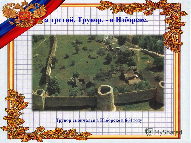 а третий, Трувор, - в Изборске. Трувор скончался в Изборске в 864 году