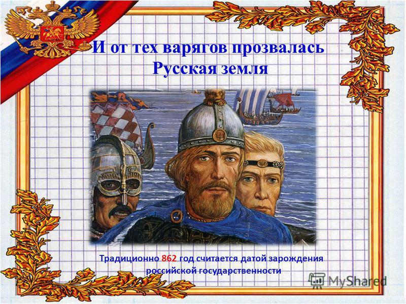 И от тех варягов прозвалась Русская земля Традиционно 862 год считается датой зарождения российской государственности