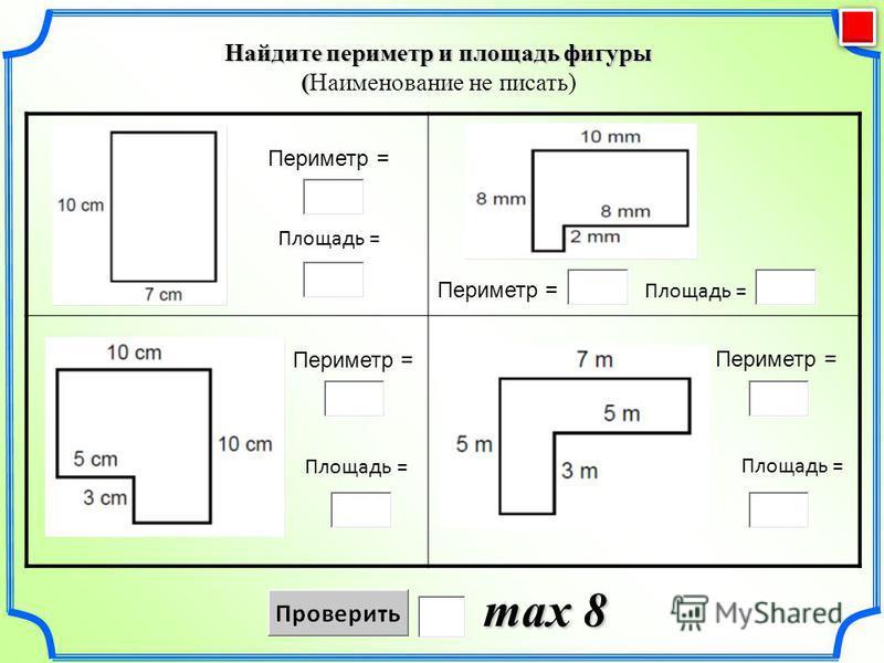 Найдите периметр и площадь фигуры ( (Наименование не писать) max 8 Периметр = Площадь = Периметр = Площадь = Периметр = Площадь = Периметр = Площадь =