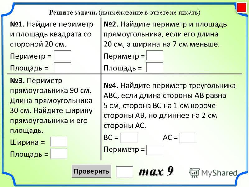 Решите задачи. Решите задачи. (наименование в ответе не писать) max 9 1. Найдите периметр и площадь квадрата со стороной 20 см. Периметр = Площадь = 2. Найдите периметр и площадь прямоугольника, если его длина 20 см, а ширина на 7 см меньше. Периметр