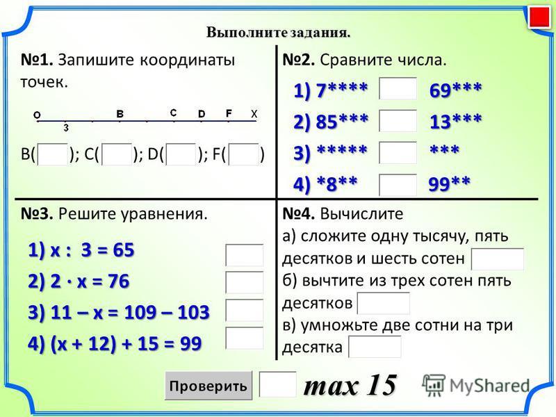 Выполните задания. max 15 1. Запишите координаты точек. В( ); С( ); D( ); F( ) 2. Сравните числа. 3. Решите уравнения.4. Вычислите а) сложите одну тысячу, пять десятков и шесть сотен б) вычтите из трех сотен пять десятков в) умножьте две сотни на три
