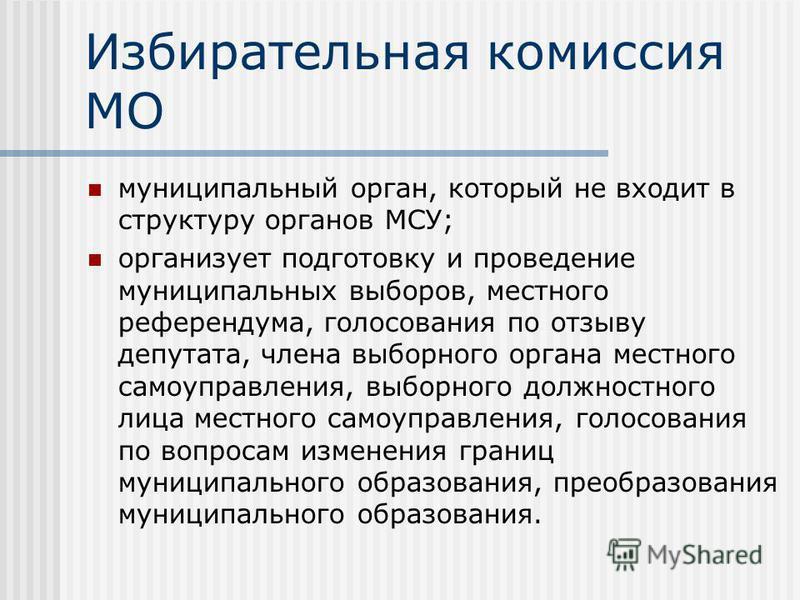 Избирательная комиссия МО муниципальный орган, который не входит в структуру органов МСУ; организует подготовку и проведение муниципальных выборов, местного референдума, голосования по отзыву депутата, члена выборного органа местного самоуправления,
