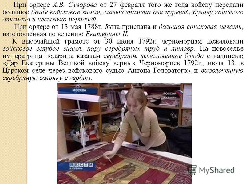 При ордере А.В. Суворова от 27 февраля того же года войску передали большое белое войсковое знамя, малые знамена для куреней, булаву кошевого атамана и несколько перначей. При ордере от 13 мая 1788 г. была прислана и большая войсковая печать, изготов