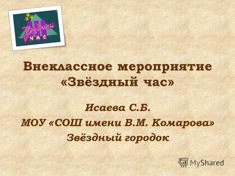 Внеклассное мероприятие « Звёздный час » Исаева С.Б. МОУ « СОШ имени В.М. Комарова » Звёздный городок
