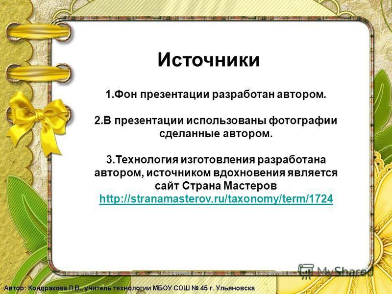 Источники 1. Фон презентации разработан автором. 2. В презентации использованы фотографии сделанные автором. 3. Технология изготовления разработана автором, источником вдохновения является сайт Страна Мастеров http://stranamasterov.ru/taxonomy/term/1