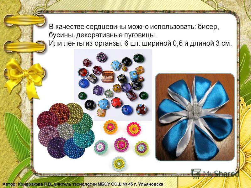 В качестве сердцевины можно использовать: бисер, бусины, декоративные пуговицы. Или ленты из органзы: 6 шт. шириной 0,6 и длиной 3 см.
