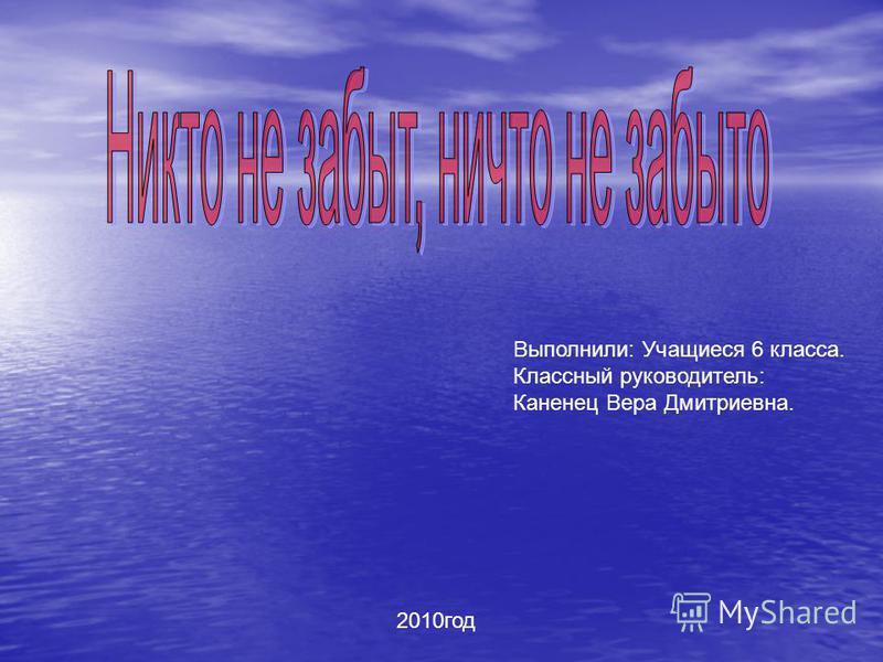 Выполнили: Учащиеся 6 класса. Классный руководитель: Каненец Вера Дмитриевна. 2010 год