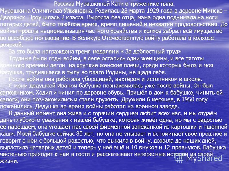 Рассказ Мурашкиной Кати о труженике тыла. Мурашкина Олимпиада Ульяновна. Родилась 28 марта 1929 года в деревне Минско – Дворянск. Проучилась 2 класса. Выросла без отца, мама одна поднимала на ноги пятерых детей, было тяжёлое время, время лишений и не