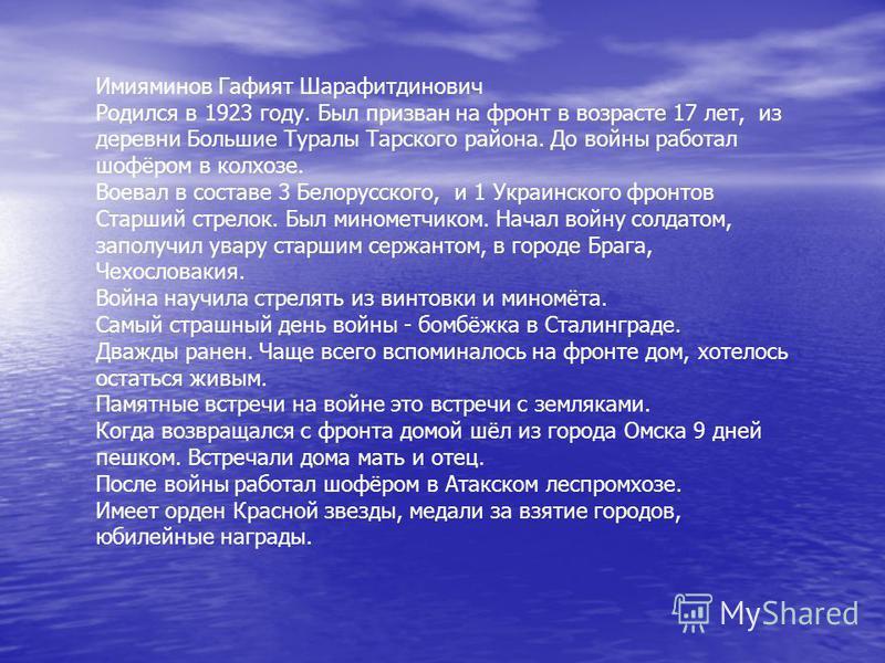 Имияминов Гафият Шарафитдинович Родился в 1923 году. Был призван на фронт в возрасте 17 лет, из деревни Большие Туралы Тарского района. До войны работал шофёром в колхозе. Воевал в составе 3 Белорусского, и 1 Украинского фронтов Старший стрелок. Был