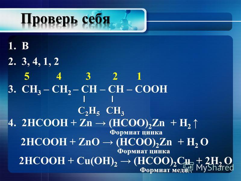 1. В 2.3, 4, 1, 2 5 4 3 2 1 3. СН 3 – СН 2 – СН – СН – СООН 4.2НСООН + Zn (HCOO) 2 Zn + H 2 2НСООН + ZnO (HCOO) 2 Zn + H 2 O 2НСООН + Cu(OH) 2 (HCOO) 2 Cu + 2H 2 O ׀ ׀׀CН3CН3׀׀CН3CН3׀ ׀׀C2Н5C2Н5׀׀C2Н5C2Н5 Формиат цинка Формиат меди