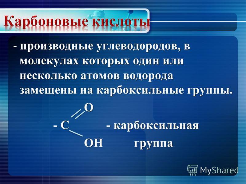 производные углеводородов, в молекулах которых один или несколько атомов водорода замещены на карбоксильные группы. - производные углеводородов, в молекулах которых один или несколько атомов водорода замещены на карбоксильные группы. О - С - карбокси