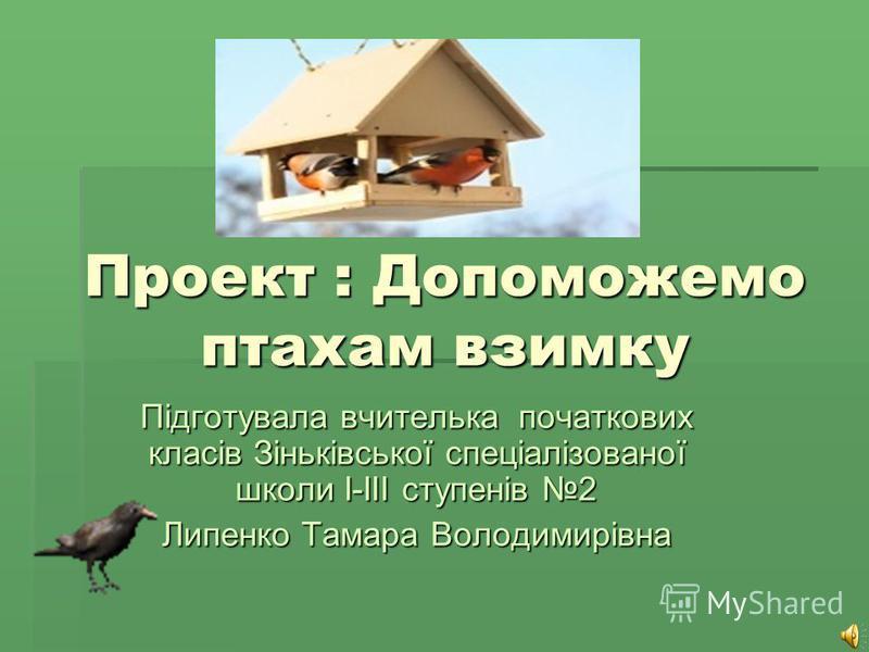Проект : Допоможемо птахам взимку Підготувала вчителька початкових класів Зіньківської спеціалізованої школи I-IIІ ступенів 2 Липенко Тамара Володимирівна