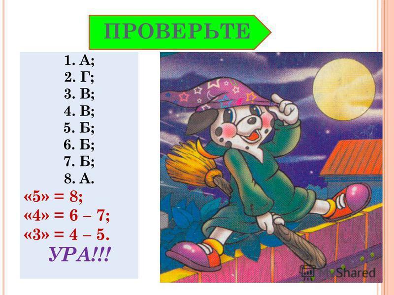 1. А; 2. Г; 3. В; 4. В; 5. Б; 6. Б; 7. Б; 8. А. «5» = 8; «4» = 6 – 7; «3» = 4 – 5. УРА!!! ПРОВЕРЬТЕ