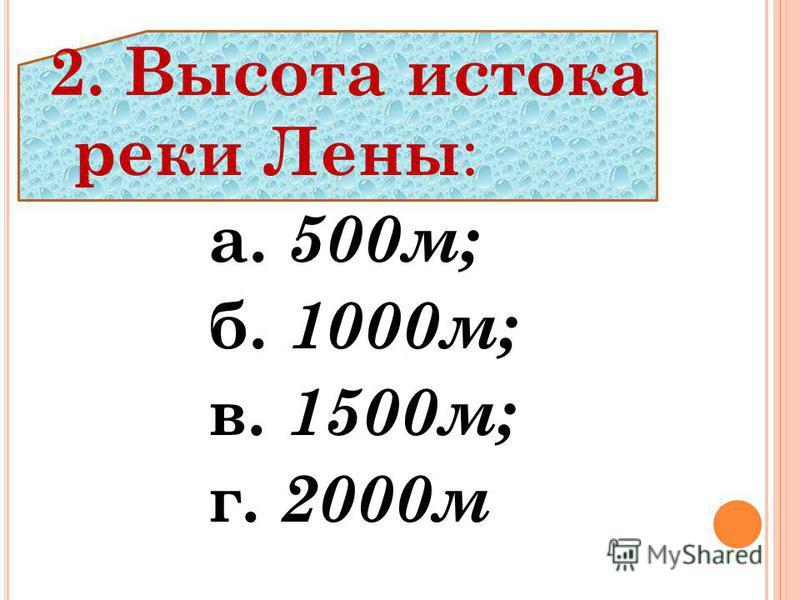 2. Высота истока реки Лены : а. 500 м; б. 1000 м; в. 1500 м; г. 2000 м