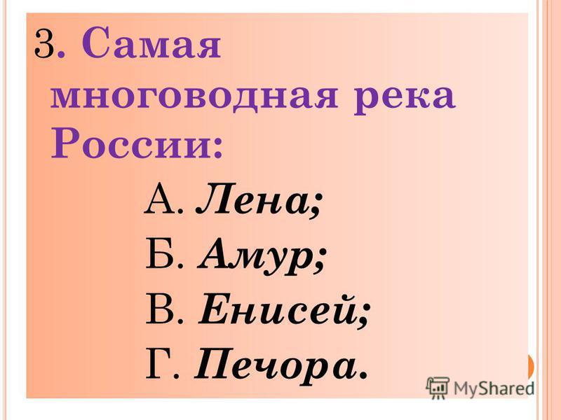 3. Самая многоводная река России: А. Лена; Б. Амур; В. Енисей; Г. Печора.