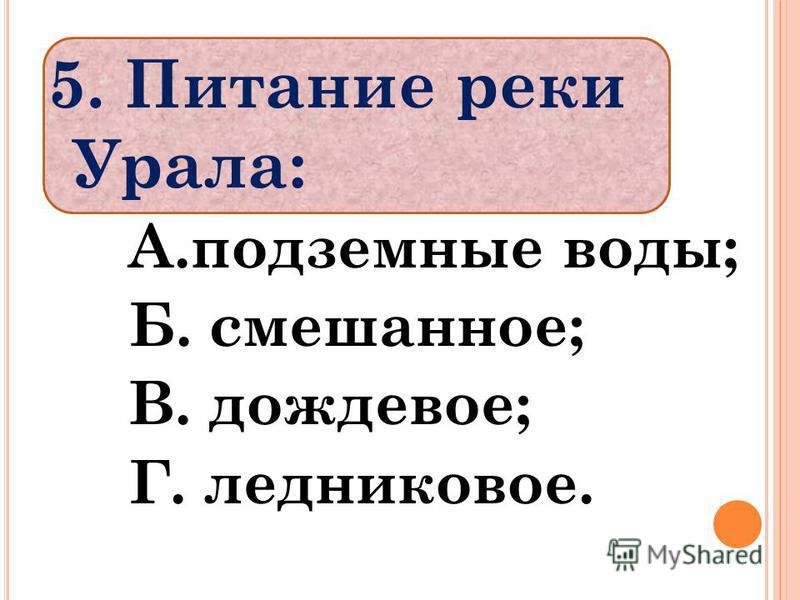 5. Питание реки Урала: А.подземные воды; Б. смешанное; В. дождевое; Г. ледниковое.