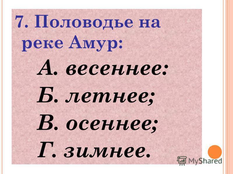 7. Половодье на реке Амур: А. весеннее: Б. летнее; В. осеннее; Г. зимнее.