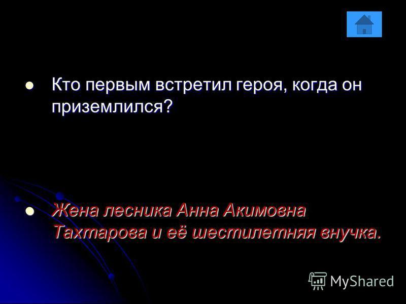 Кто первым встретил героя, когда он приземлился? Кто первым встретил героя, когда он приземлился? Жена лесника Анна Акимовна Тахтарова и её шестилетняя внучка. Жена лесника Анна Акимовна Тахтарова и её шестилетняя внучка.