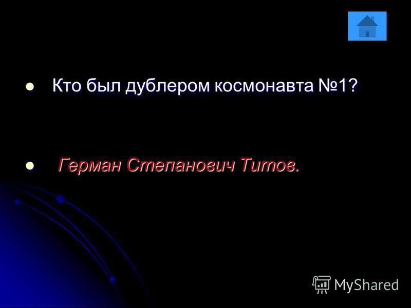 Кто был дублером космонавта 1? Кто был дублером космонавта 1? Герман Степанович Титов. Герман Степанович Титов.