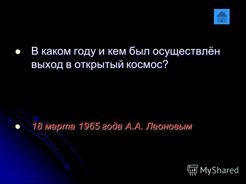 В каком году и кем был осуществлён выход в открытый космос? В каком году и кем был осуществлён выход в открытый космос? 18 марта 1965 года А.А. Леоновым 18 марта 1965 года А.А. Леоновым