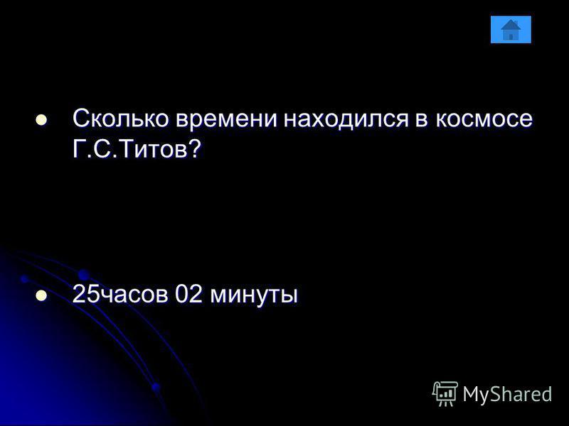 Сколько времени находился в космосе Г.С.Титов? Сколько времени находился в космосе Г.С.Титов? 25 часов 02 минуты 25 часов 02 минуты