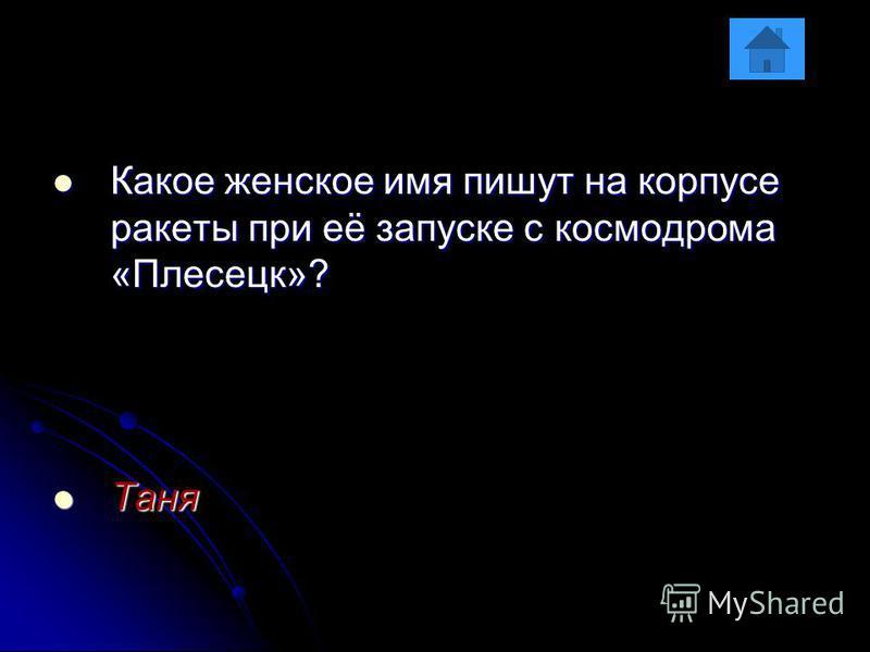 Какое женское имя пишут на корпусе ракеты при её запуске с космодрома «Плесецк»? Какое женское имя пишут на корпусе ракеты при её запуске с космодрома «Плесецк»? Таня Таня