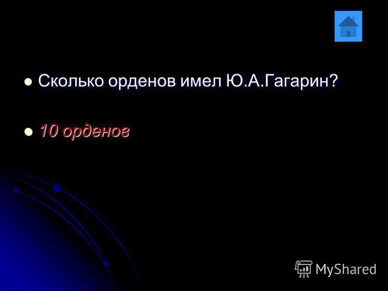 Сколько орденов имел Ю.А.Гагарин? Сколько орденов имел Ю.А.Гагарин? 10 орденов 10 орденов
