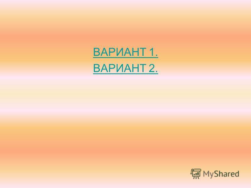 ВАРИАНТ 1. ВАРИАНТ 2.