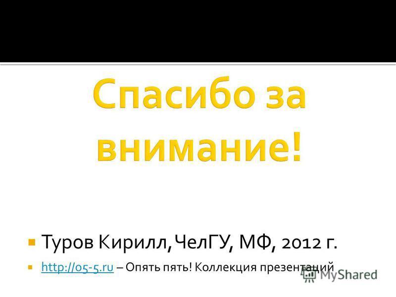Туров Кирилл, ЧелГУ, МФ, 2012 г. http://o5-5. ru – Опять пять! Коллекция презентаций http://o5-5.ru