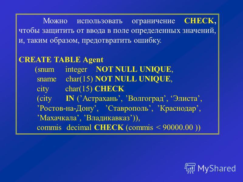 12 Можно использовать ограничение CHECK, чтобы защитить от ввода в поле определенных значений, и, таким образом, предотвратить ошибку. CREATE TABLE Agent (snum integer NOT NULL UNIQUE, sname char(15) NOT NULL UNIQUE, city char(15) CHECK (city IN (Аст