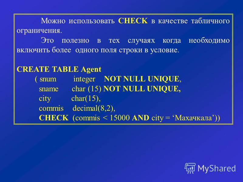 13 Можно использовать CHECK в качестве табличного ограничения. Это полезно в тех случаях когда необходимо включить более одного поля строки в условие. CREATE TABLE Agent ( snum integer NOT NULL UNIQUE, sname char (15) NOT NULL UNIQUE, city char(15),