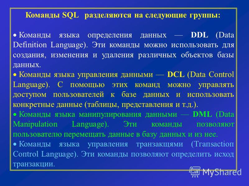 2 Команды SQL разделяются на следующие группы: Команды языка определения данных DDL (Data Definition Language). Эти команды можно использовать для создания, изменения и удаления различных объектов базы данных. Команды языка управления данными DCL (Da