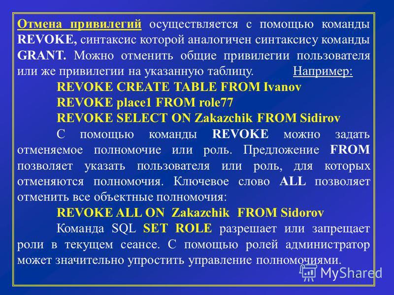 35 Отмена привилегий осуществляется с помощью команды REVOKE, синтаксис которой аналогичен синтаксису команды GRANT. Можно отменить общие привилегии пользователя или же привилегии на указанную таблицу. Например: REVOKE CREATE TABLE FROM Ivanov REVOKE