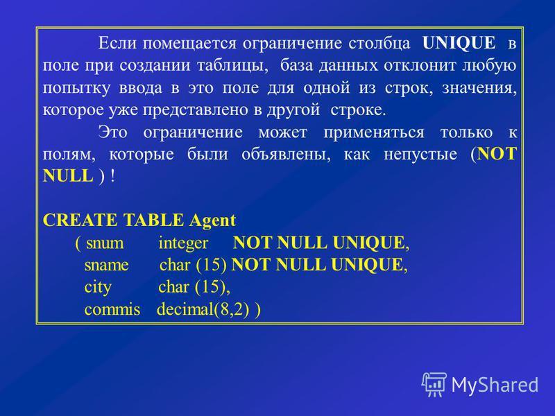 7 Если помещается ограничение столбца UNIQUE в поле при создании таблицы, база данных отклонит любую попытку ввода в это поле для одной из строк, значения, которое уже представлено в другой строке. Это ограничение может применяться только к полям, ко