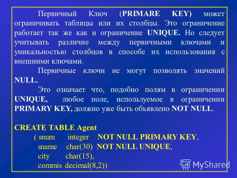 9 Первичный Ключ (PRIMARE KEY) может ограничивать таблицы или их столбцы. Это ограничение работает так же как и ограничение UNIQUE. Но следует учитывать различие между первичными ключами и уникальностью столбцов в способе их использования с внешними