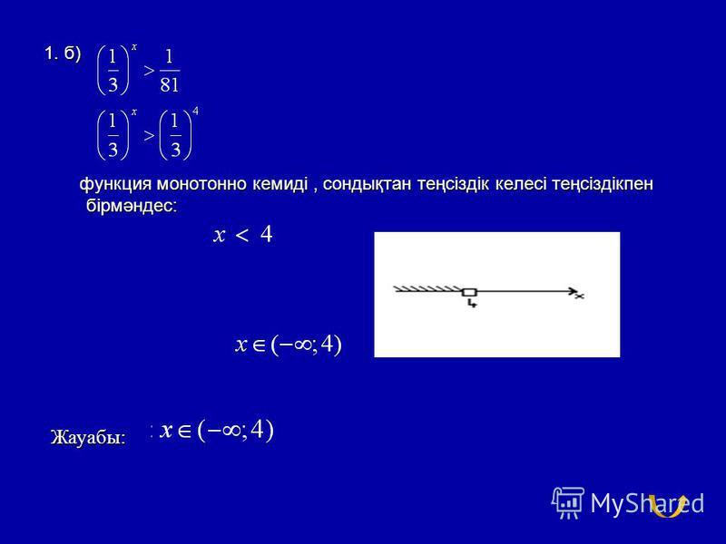 1. б) функция монотонно кемиді, сондықтан теңсіздік келесі теңсіздікпен бірмәндес: функция монотонно кемиді, сондықтан теңсіздік келесі теңсіздікпен бірмәндес: Жауабы: